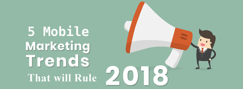 5 Mobile Marketing Trends That Will Rule 2018