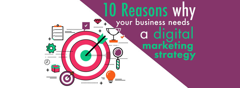 5 Reasons Why Businesses Need A Digital Marketing Strategy In 2018