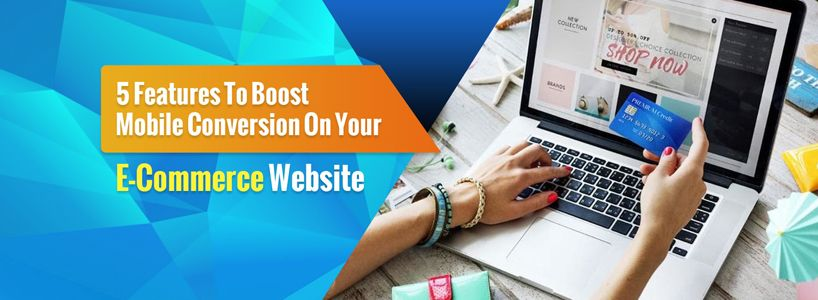 5 Features To Boost Mobile Conversion On Your E-Commerce Website