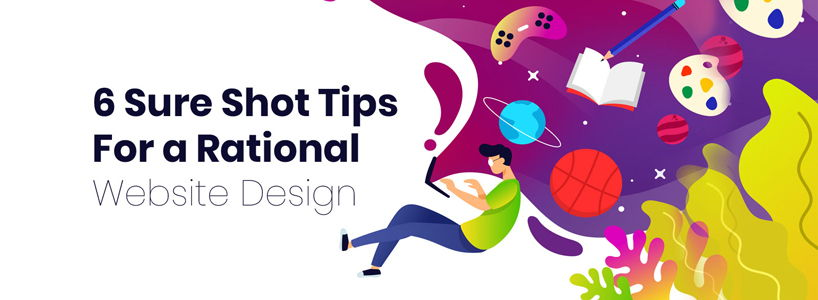 6 Sure Shot Tips For a Rational Website Design