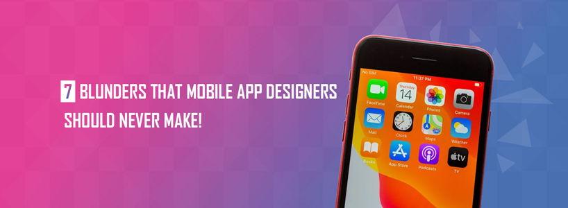 7 Blunders that Mobile App Designers Should Never Make!