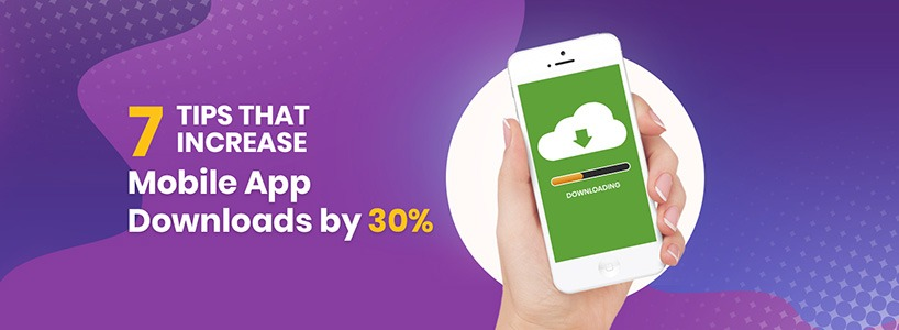 7 Tips that Increase Mobile App Downloads by 30%