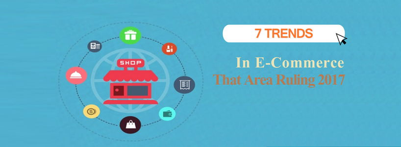 7 Trends In E-Commerce That Are Ruling 2017