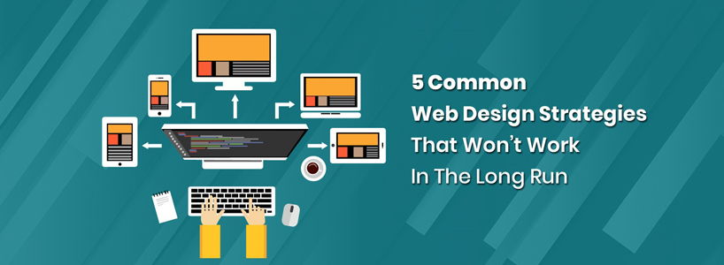 5 Common Web Design Strategies That Won't Work In The Long Run