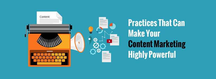 Practices That Can Make Your Content Marketing Highly Powerful