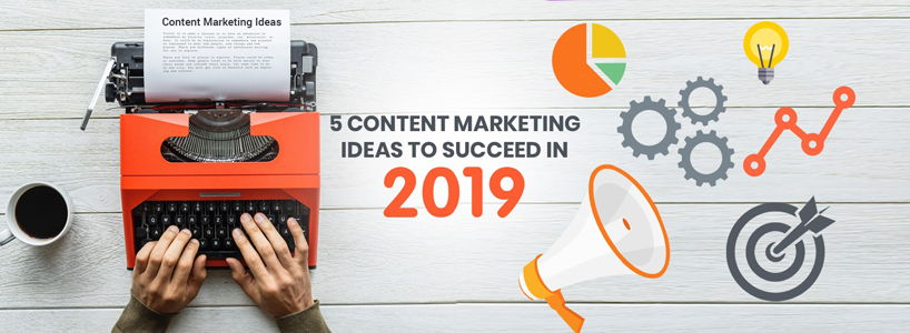 5 Content Marketing Ideas To Succeed In 2019