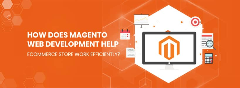 How does Magento web development help eCommerce store work efficiently?