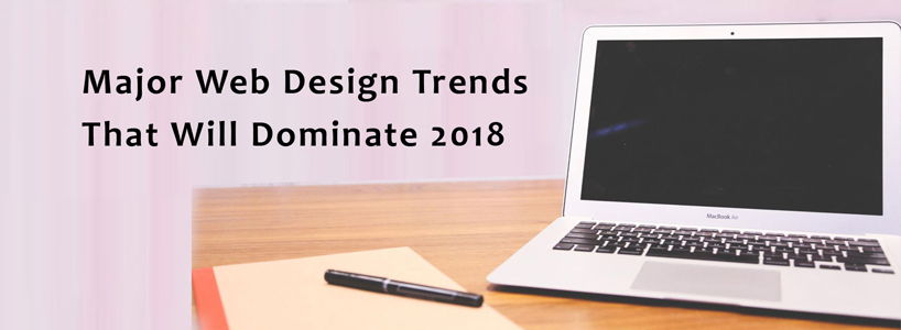 Major Web Design Trends That Will Dominate 2018