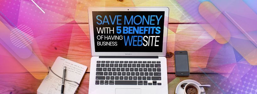 Save Money with 5 Benefits of Having a Business Website