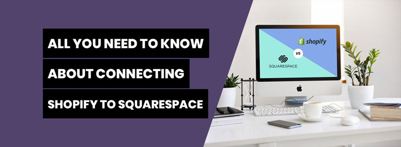 All You Need To Know About Connecting Shopify With Squarespace