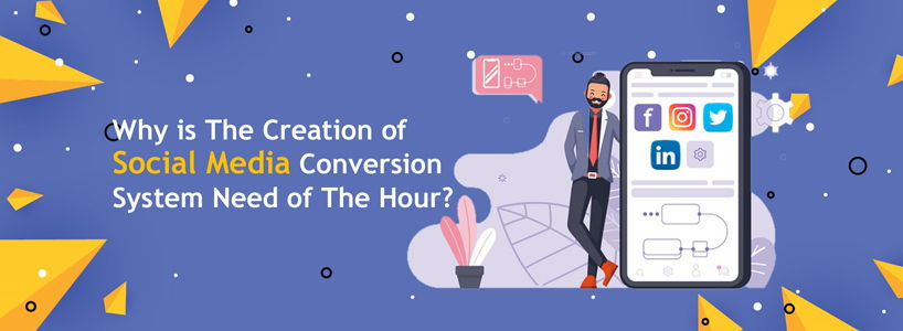 Why is The Creation of Social Media Conversion System Need of The Hour?