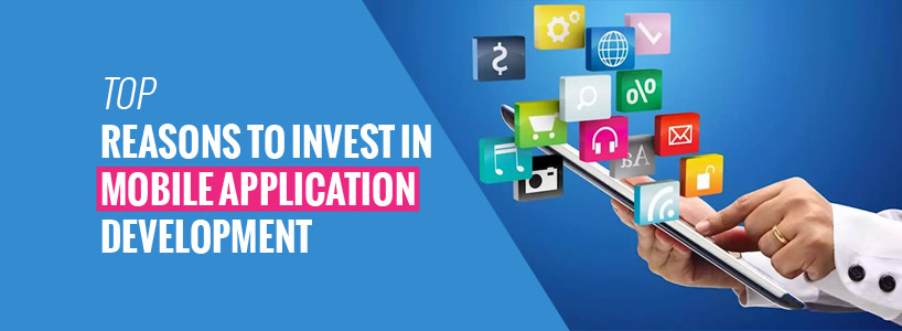 Top Reasons to Invest in Mobile Application Development